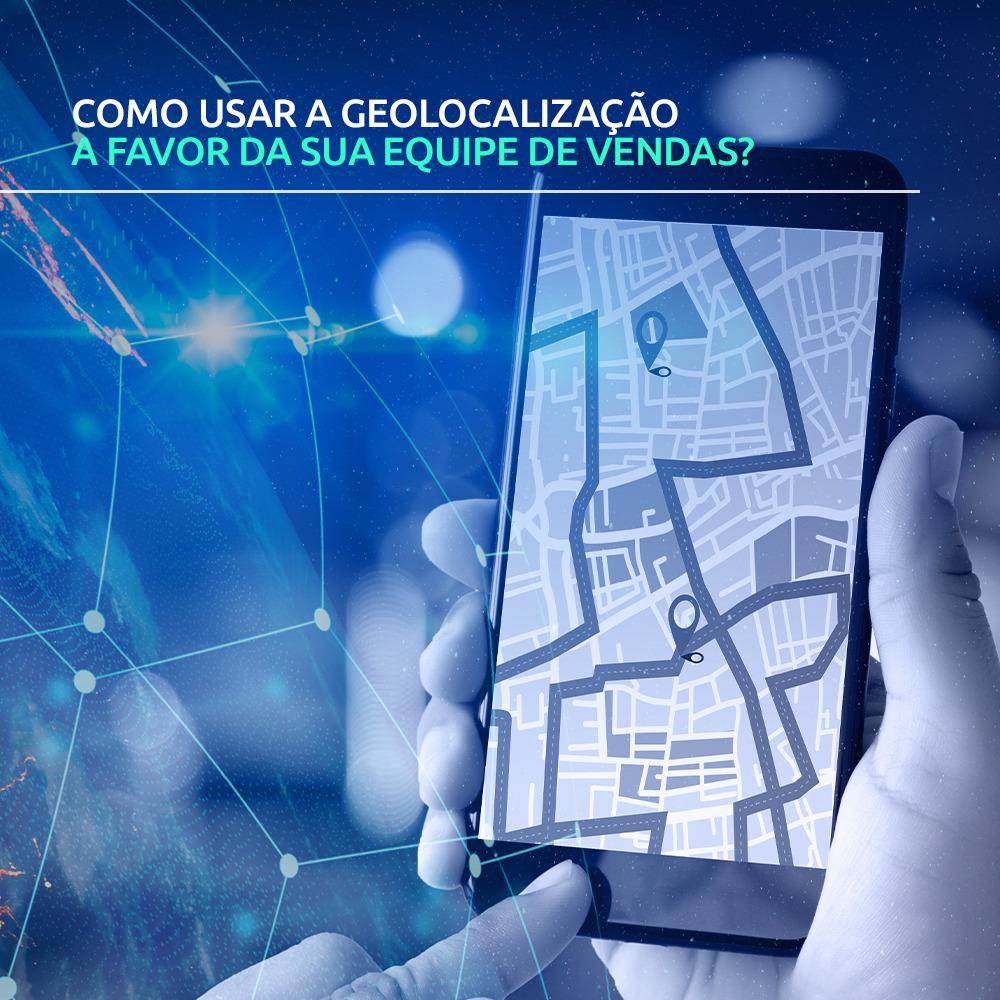 Como usar a geolocalização a favor da sua equipe de vendas?